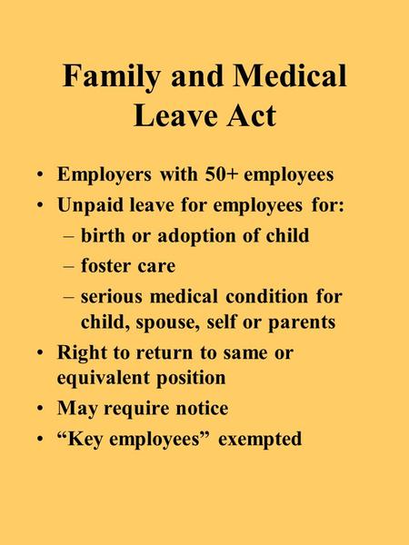 Family and Medical Leave Act Employers with 50+ employees Unpaid leave for employees for: –birth or adoption of child –foster care –serious medical condition.