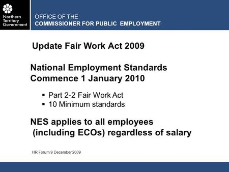 OFFICE OF THE COMMISSIONER FOR PUBLIC EMPLOYMENT Update Fair Work Act 2009 HR Forum 9 December 2009 National Employment Standards Commence 1 January 2010.