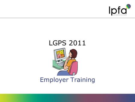 LGPS 2011 Employer Training. Objectives Understand what changes are being made Know what you have to do to implement them.