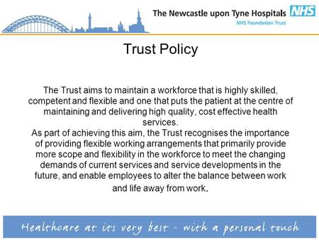 Trust Policy The Trust aims to maintain a workforce that is highly skilled, competent and flexible and one that puts the patient at the centre of maintaining.