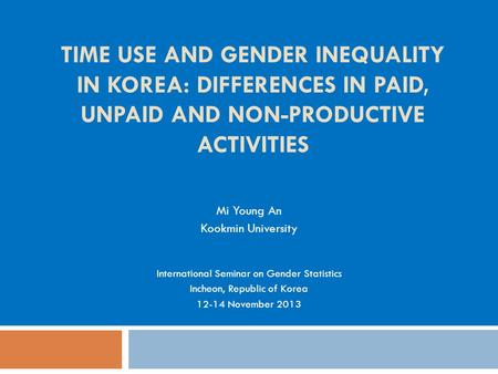 TIME USE AND GENDER INEQUALITY IN KOREA: DIFFERENCES IN PAID, UNPAID AND NON-PRODUCTIVE ACTIVITIES Mi Young An Kookmin University International Seminar.