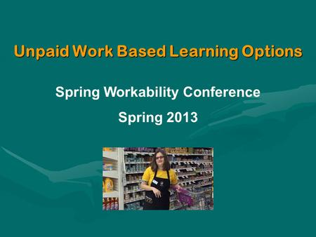 Unpaid Work Based Learning Options Spring Workability Conference Spring 2013.