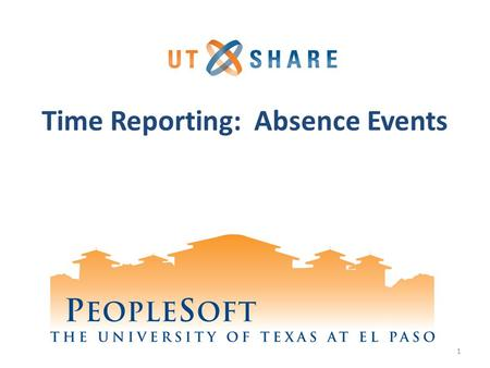 Time Reporting: Absence Events 1. Welcome to Training! Why PeopleSoft? – PeopleSoft will help UTEP to grow. What's Your Part? – We need your skills and.