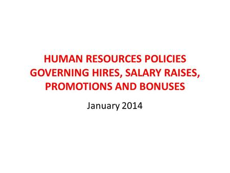 HUMAN RESOURCES POLICIES GOVERNING HIRES, SALARY RAISES, PROMOTIONS AND BONUSES January 2014.