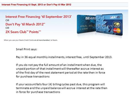 Small Print says: Pay in 36 equal monthly installments, interest free, until September 2013. If you do not pay the full amount of an installment when due,