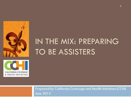 IN THE MIX: PREPARING TO BE ASSISTERS Prepared by California Coverage and Health Initiatives (CCHI) June 2013 1.