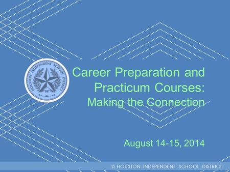 HISD Becoming #GreatAllOver Career Preparation and Practicum Courses: Making the Connection August 14-15, 2014 HOUSTON INDEPENDENT SCHOOL DISTRICT.