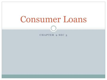 CHAPTER 9 SEC 3 Consumer Loans. What is a consumer loan? Def.  a loan that establishes consumer credit that is granted for personal use; usually unsecured.