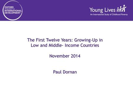 The First Twelve Years: Growing-Up in Low and Middle- Income Countries November 2014 Paul Dornan.