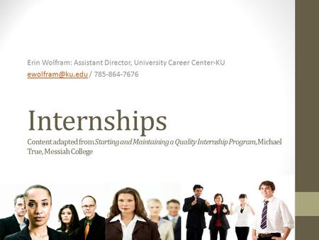 Internships Content adapted from Starting and Maintaining a Quality Internship Program, Michael True, Messiah College Erin Wolfram: Assistant Director,