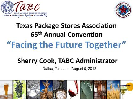 "Texas Package Stores Association 65 th Annual Convention ""Facing the Future Together"" Sherry Cook, TABC Administrator Dallas, Texas - August 6, 2012."