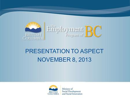 PRESENTATION TO ASPECT NOVEMBER 8, 2013. EPBC Introduction Launched April 2, 2012 85 WorkBC Employment Services Centres (ESCs) in communities across the.