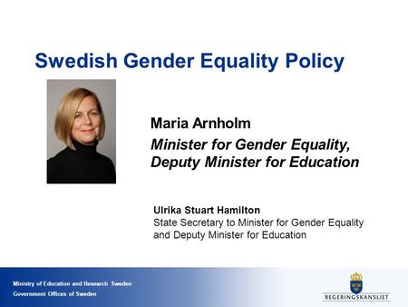 Ministry of Education and Research Sweden Government Offices of Sweden Swedish Gender Equality Policy Maria Arnholm Minister for Gender Equality, Deputy.