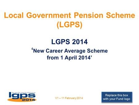 Replace this box with your Fund logo Local Government Pension Scheme (LGPS) LGPS 2014 ' New Career Average Scheme from 1 April 2014' V1 – 11 February 2014.