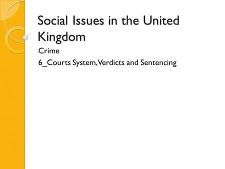 Social Issues in the United Kingdom Crime 6_Courts System, Verdicts and Sentencing.