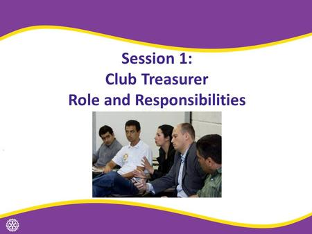 Session 1: Club Treasurer Role and Responsibilities.