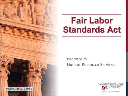 Presented by Human Resource Services Fair Labor Standards Act revised January 2013.
