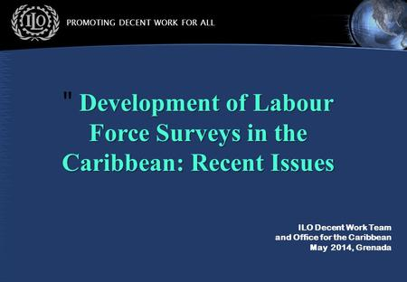 PROMOTING DECENT WORK FOR ALL ILO Decent Work Team and Office for the Caribbean May 2014, Grenada Development of Labour Force Surveys in the Caribbean: