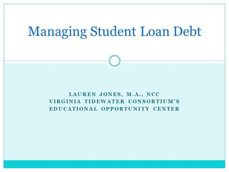 LAUREN JONES, M.A., NCC VIRGINIA TIDEWATER CONSORTIUM'S EDUCATIONAL OPPORTUNITY CENTER Managing Student Loan Debt.