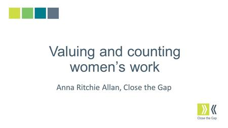 Valuing and counting women's work Anna Ritchie Allan, Close the Gap.
