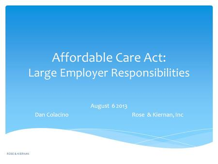 Affordable Care Act: Large Employer Responsibilities August 6 2013 Dan Colacino Rose & Kiernan, Inc ROSE & KIERNAN.