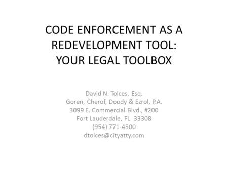 CODE ENFORCEMENT AS A REDEVELOPMENT TOOL: YOUR LEGAL TOOLBOX David N. Tolces, Esq. Goren, Cherof, Doody & Ezrol, P.A. 3099 E. Commercial Blvd., #200 Fort.
