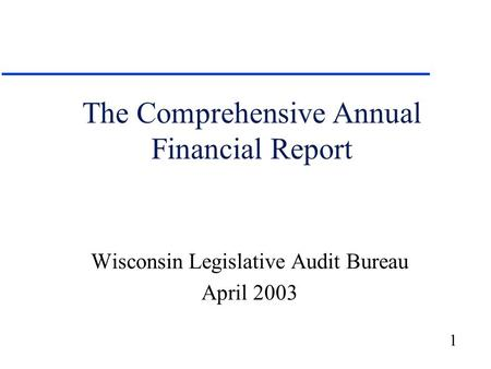 1 The Comprehensive Annual Financial Report Wisconsin Legislative Audit Bureau April 2003.