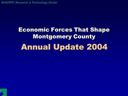 M-NCPPC Research & Technology Center Annual Update 2004 Economic Forces That Shape Montgomery County.