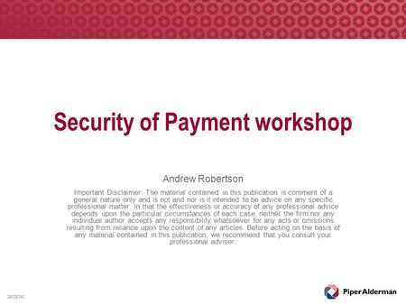 Security of Payment workshop Andrew Robertson Important Disclaimer: The material contained in this publication is comment of a general nature only and.
