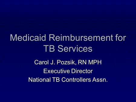 Medicaid Reimbursement for TB Services Carol J. Pozsik, RN MPH Executive Director National TB Controllers Assn.