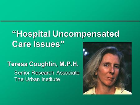 """Hospital Uncompensated Care Issues"" Teresa Coughlin, M.P.H. Senior Research Associate The Urban Institute."