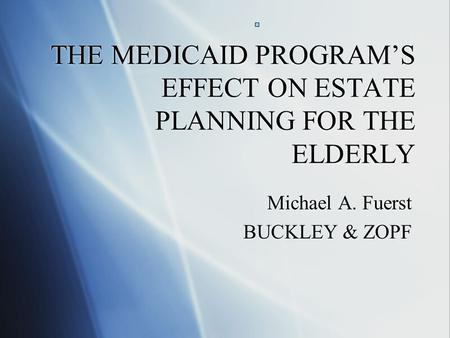 THE MEDICAID PROGRAM'S EFFECT ON ESTATE PLANNING FOR THE ELDERLY Michael A. Fuerst BUCKLEY & ZOPF Michael A. Fuerst BUCKLEY & ZOPF.