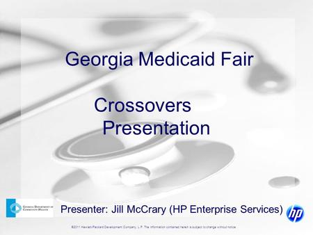 ©2011 Hewlett-Packard Development Company, L.P. The information contained herein is subject to change without notice Georgia Medicaid Fair Crossovers Presentation.