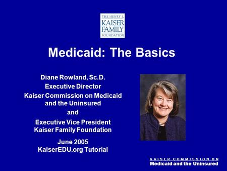 K A I S E R C O M M I S S I O N O N Medicaid and the Uninsured Figure 0 Medicaid: The Basics Diane Rowland, Sc.D. Executive Director Kaiser Commission.