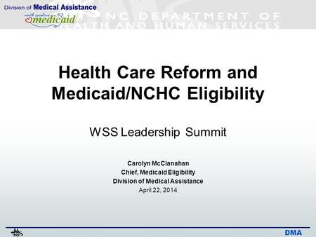 DMA Health Care Reform and Medicaid/NCHC Eligibility WSS Leadership Summit Carolyn McClanahan Chief, Medicaid Eligibility Division of Medical Assistance.