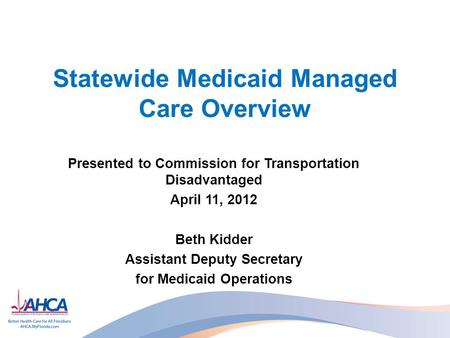 Statewide Medicaid Managed Care Overview Presented to Commission for Transportation Disadvantaged April 11, 2012 Beth Kidder Assistant Deputy Secretary.