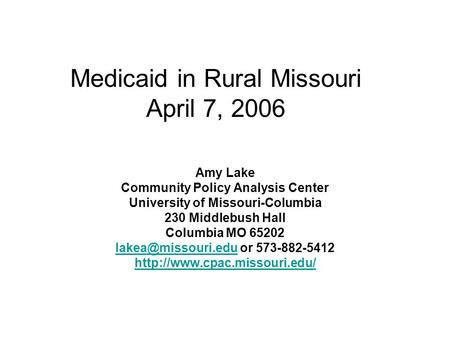 Medicaid in Rural Missouri April 7, 2006 Amy Lake Community Policy Analysis Center University of Missouri-Columbia 230 Middlebush Hall Columbia MO 65202.