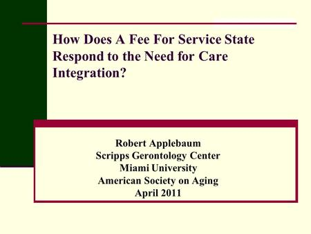 How Does A Fee For Service State Respond to the Need for Care Integration? Robert Applebaum Scripps Gerontology Center Miami University American Society.