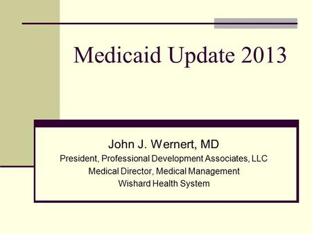 Medicaid Update 2013 John J. Wernert, MD President, Professional Development Associates, LLC Medical Director, Medical Management Wishard Health System.