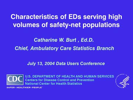 Characteristics of EDs serving high volumes of safety-net populations Catharine W. Burt, Ed.D. Chief, Ambulatory Care Statistics Branch July 13, 2004 Data.