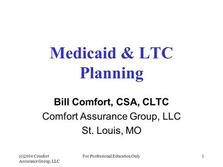 (c)2004 Comfort Assurance Group, LLC For Professional Education Only1 Medicaid & LTC Planning Bill Comfort, CSA, CLTC Comfort Assurance Group, LLC St.