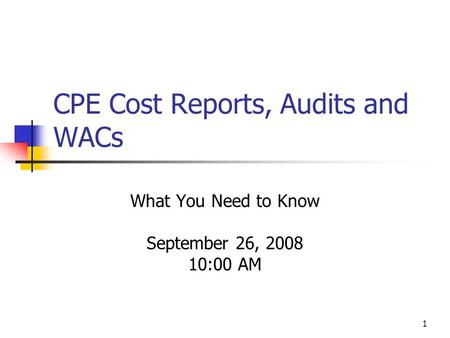 1 CPE Cost Reports, Audits and WACs What You Need to Know September 26, 2008 10:00 AM.
