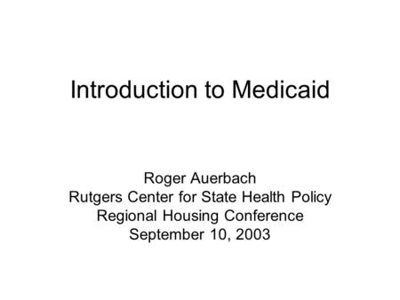 Introduction to Medicaid Roger Auerbach Rutgers Center for State Health Policy Regional Housing Conference September 10, 2003.