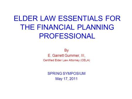 ELDER LAW ESSENTIALS FOR THE FINANCIAL PLANNING PROFESSIONAL By E. Garrett Gummer, III, Certified Elder Law Attorney (CELA) SPRING SYMPOSIUM May 17, 2011.