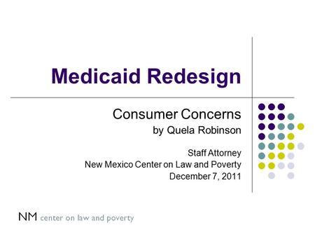 Medicaid Redesign Consumer Concerns by Quela Robinson Staff Attorney New Mexico Center on Law and Poverty December 7, 2011.