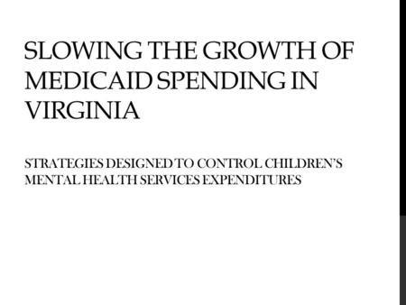 SLOWING THE GROWTH OF MEDICAID SPENDING IN VIRGINIA STRATEGIES DESIGNED TO CONTROL CHILDREN'S MENTAL HEALTH SERVICES EXPENDITURES.
