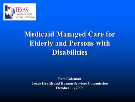 Medicaid Managed Care for Elderly and Persons with Disabilities Pam Coleman Texas Health and Human Services Commission October 11, 2006.