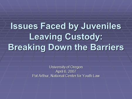 Issues Faced by Juveniles Leaving Custody: Breaking Down the Barriers University of Oregon April 6, 2007 Pat Arthur, National Center for Youth Law.