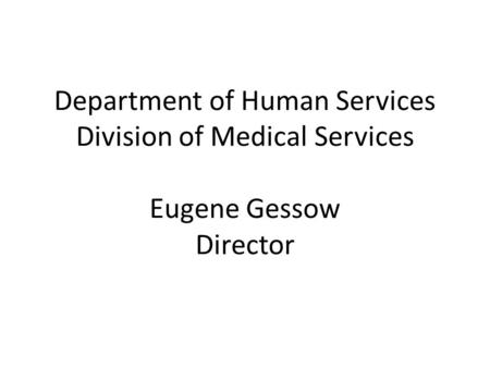 Department of Human Services Division of Medical Services Eugene Gessow Director.