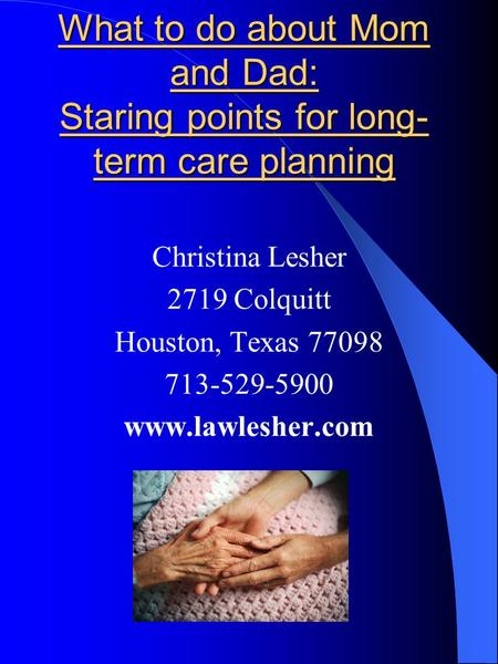 What to do about Mom and Dad: Staring points for long- term care planning Christina Lesher 2719 Colquitt Houston, Texas 77098 713-529-5900 www.lawlesher.com.